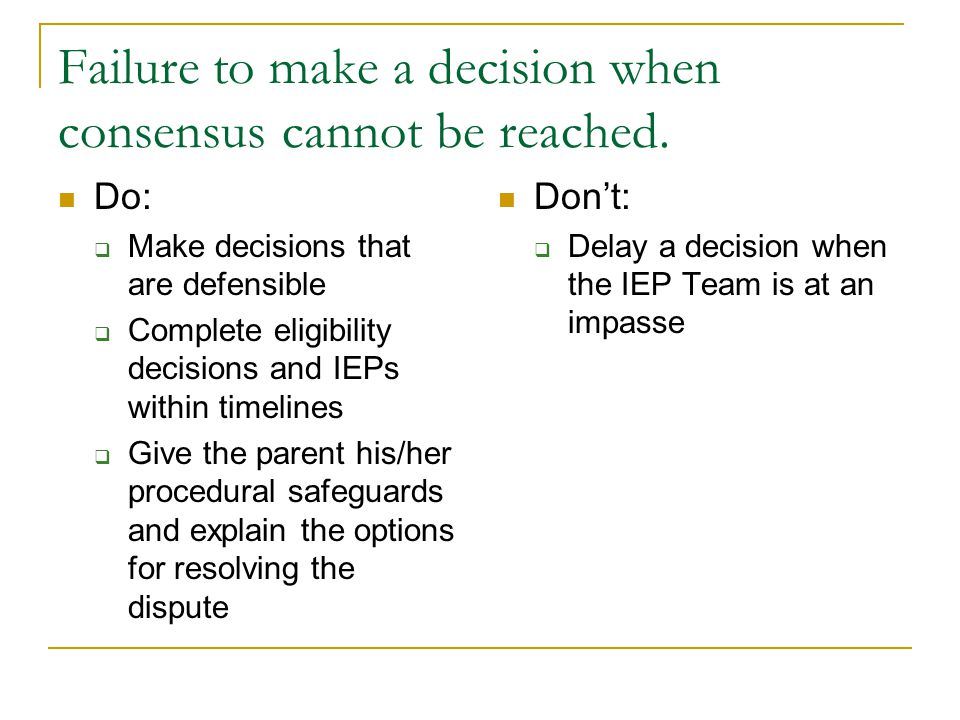 Failure to make a decision when consensus cannot be reached. Do:  Make decisions that are defensible  Complete eligibility decisions and IEPs within