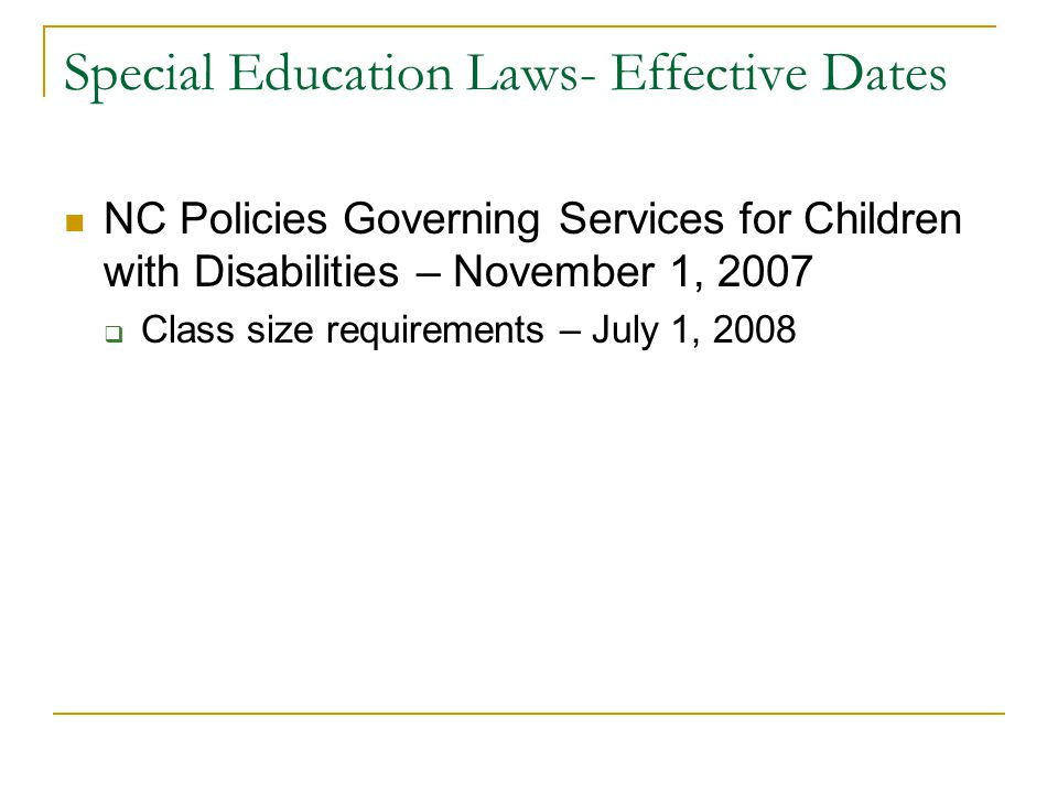 Special Education Laws- Effective Dates NC Policies Governing Services for Children with Disabilities – November 1, 2007  Class size requirements – J