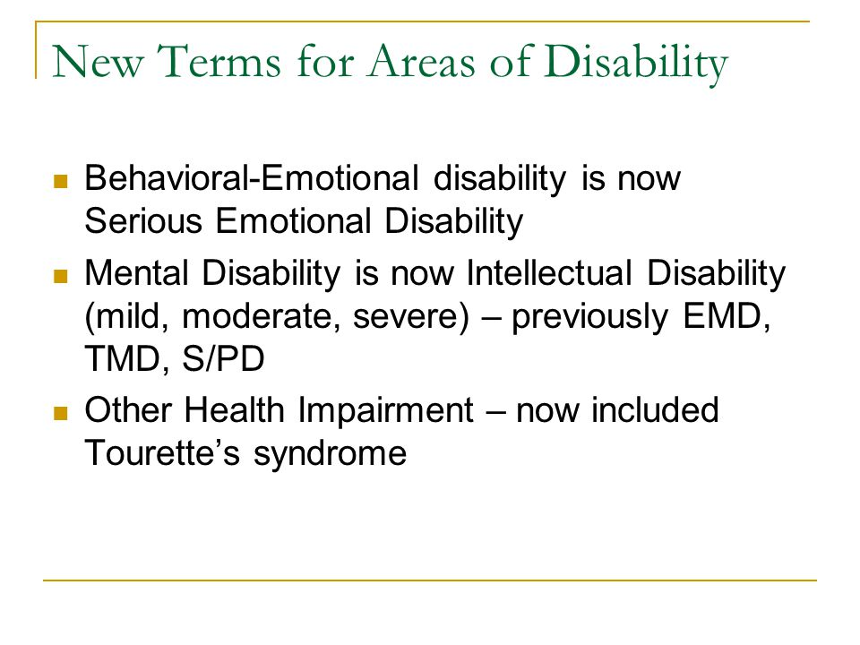 New Terms for Areas of Disability Behavioral-Emotional disability is now Serious Emotional Disability Mental Disability is now Intellectual Disability