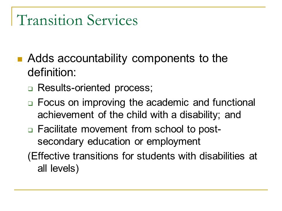 Transition Services Adds accountability components to the definition:  Results-oriented process;  Focus on improving the academic and functional ach