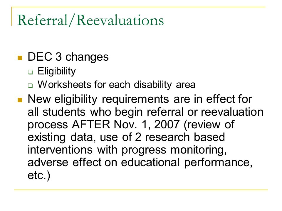Referral/Reevaluations DEC 3 changes  Eligibility  Worksheets for each disability area New eligibility requirements are in effect for all students w