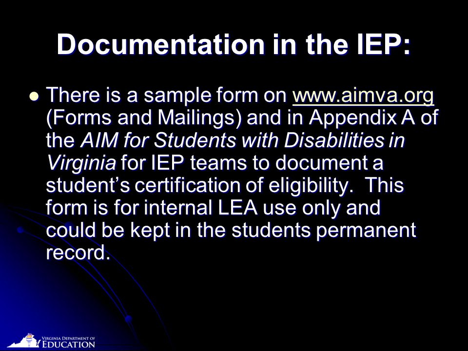 Date Documentation in the IEP: There is a sample form on www.aimva.org (Forms and Mailings) and in Appendix A of the AIM for Students with Disabilities in Virginia for IEP teams to document a student's certification of eligibility.