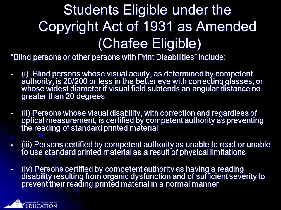 Date Students Eligible under the Copyright Act of 1931 as Amended (Chafee Eligible) Blind persons or other persons with Print Disabilities include: Blind persons or other persons with Print Disabilities include: (i) Blind persons whose visual acuity, as determined by competent authority, is 20/200 or less in the better eye with correcting glasses, or whose widest diameter if visual field subtends an angular distance no greater than 20 degrees (i) Blind persons whose visual acuity, as determined by competent authority, is 20/200 or less in the better eye with correcting glasses, or whose widest diameter if visual field subtends an angular distance no greater than 20 degrees (ii) Persons whose visual disability, with correction and regardless of optical measurement, is certified by competent authority as preventing the reading of standard printed material (ii) Persons whose visual disability, with correction and regardless of optical measurement, is certified by competent authority as preventing the reading of standard printed material (iii) Persons certified by competent authority as unable to read or unable to use standard printed material as a result of physical limitations (iii) Persons certified by competent authority as unable to read or unable to use standard printed material as a result of physical limitations (iv) Persons certified by competent authority as having a reading disability resulting from organic dysfunction and of sufficient severity to prevent their reading printed material in a normal manner (iv) Persons certified by competent authority as having a reading disability resulting from organic dysfunction and of sufficient severity to prevent their reading printed material in a normal manner