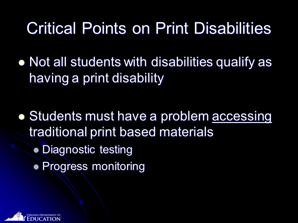 Date Critical Points on Print Disabilities Not all students with disabilities qualify as having a print disability Not all students with disabilities qualify as having a print disability Students must have a problem accessing traditional print based materials Students must have a problem accessing traditional print based materials Diagnostic testing Diagnostic testing Progress monitoring Progress monitoring
