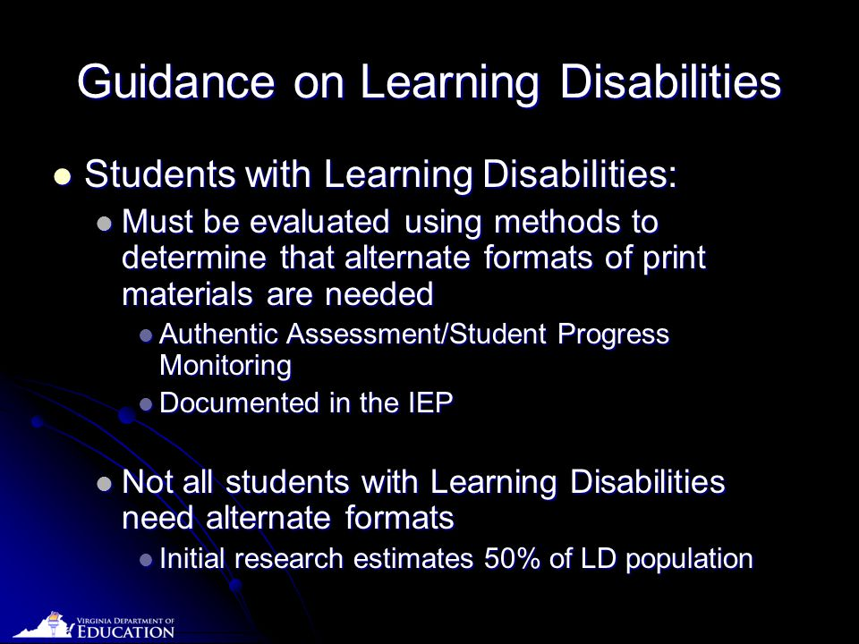 Date Guidance on Learning Disabilities Students with Learning Disabilities: Students with Learning Disabilities: Must be evaluated using methods to determine that alternate formats of print materials are needed Must be evaluated using methods to determine that alternate formats of print materials are needed Authentic Assessment/Student Progress Monitoring Authentic Assessment/Student Progress Monitoring Documented in the IEP Documented in the IEP Not all students with Learning Disabilities need alternate formats Not all students with Learning Disabilities need alternate formats Initial research estimates 50% of LD population Initial research estimates 50% of LD population