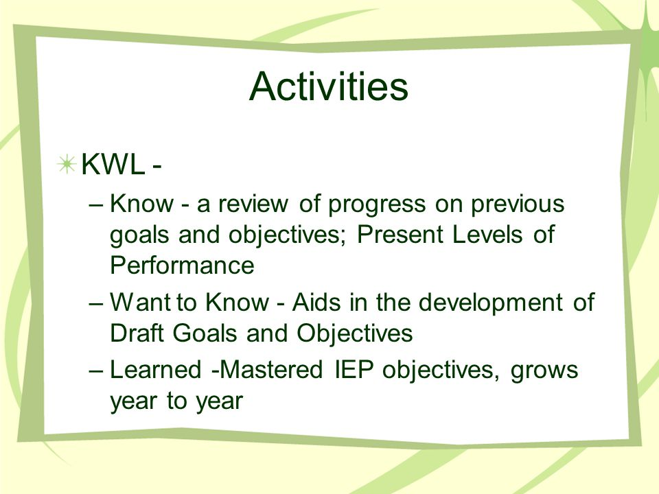 Activities KWL - –Know - a review of progress on previous goals and objectives; Present Levels of Performance –Want to Know - Aids in the development of Draft Goals and Objectives –Learned -Mastered IEP objectives, grows year to year