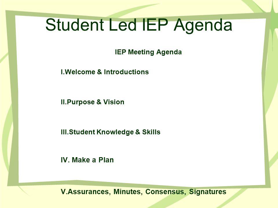 Student Led IEP Agenda IEP Meeting Agenda I.Welcome & Introductions II.Purpose & Vision III.Student Knowledge & Skills IV. Make a Plan V.Assurances, M