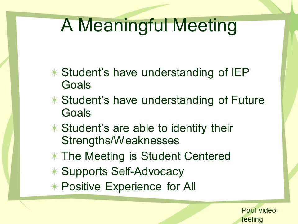 A Meaningful Meeting Student's have understanding of IEP Goals Student's have understanding of Future Goals Student's are able to identify their Strengths/Weaknesses The Meeting is Student Centered Supports Self-Advocacy Positive Experience for All Paul video- feeling