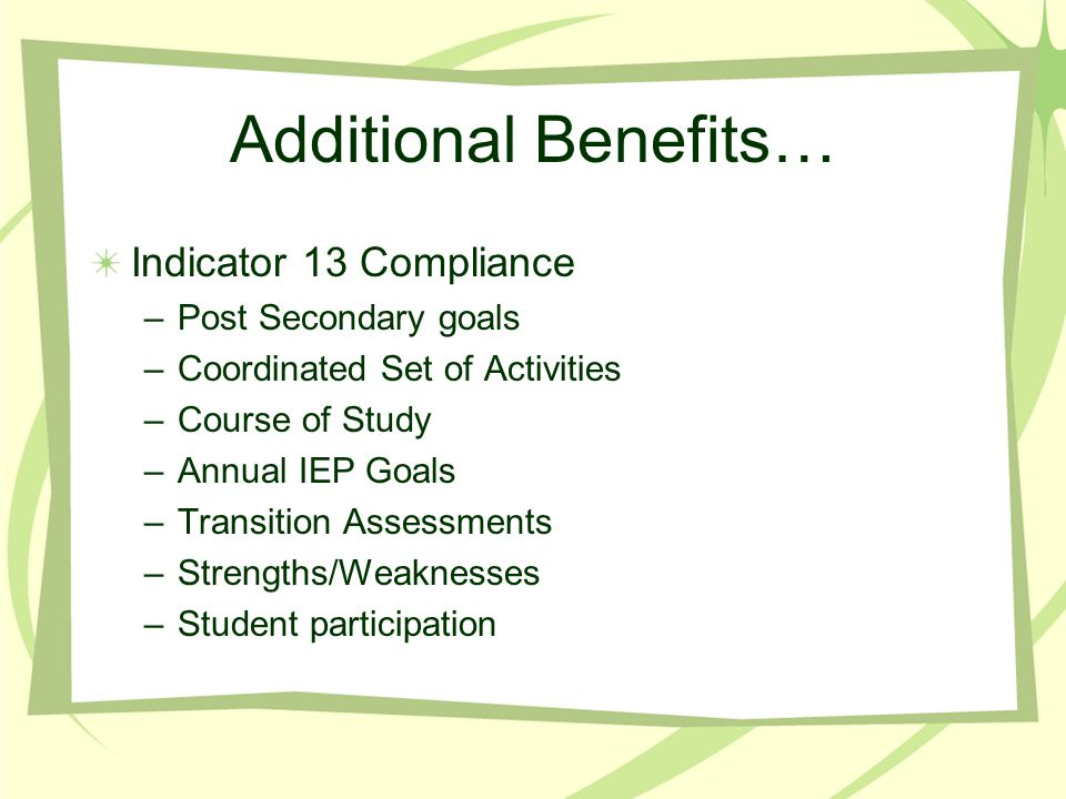 Additional Benefits… Indicator 13 Compliance –Post Secondary goals –Coordinated Set of Activities –Course of Study –Annual IEP Goals –Transition Asses