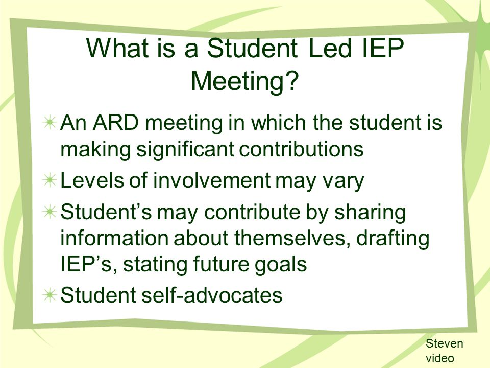 What is a Student Led IEP Meeting? An ARD meeting in which the student is making significant contributions Levels of involvement may vary Student's ma