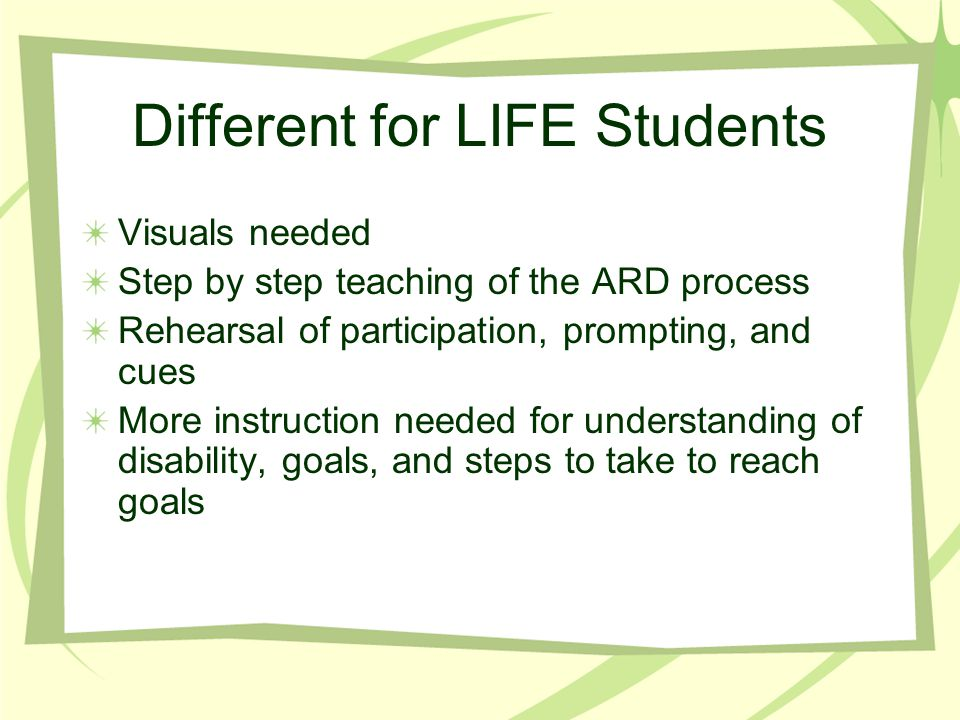 Different for LIFE Students Visuals needed Step by step teaching of the ARD process Rehearsal of participation, prompting, and cues More instruction needed for understanding of disability, goals, and steps to take to reach goals
