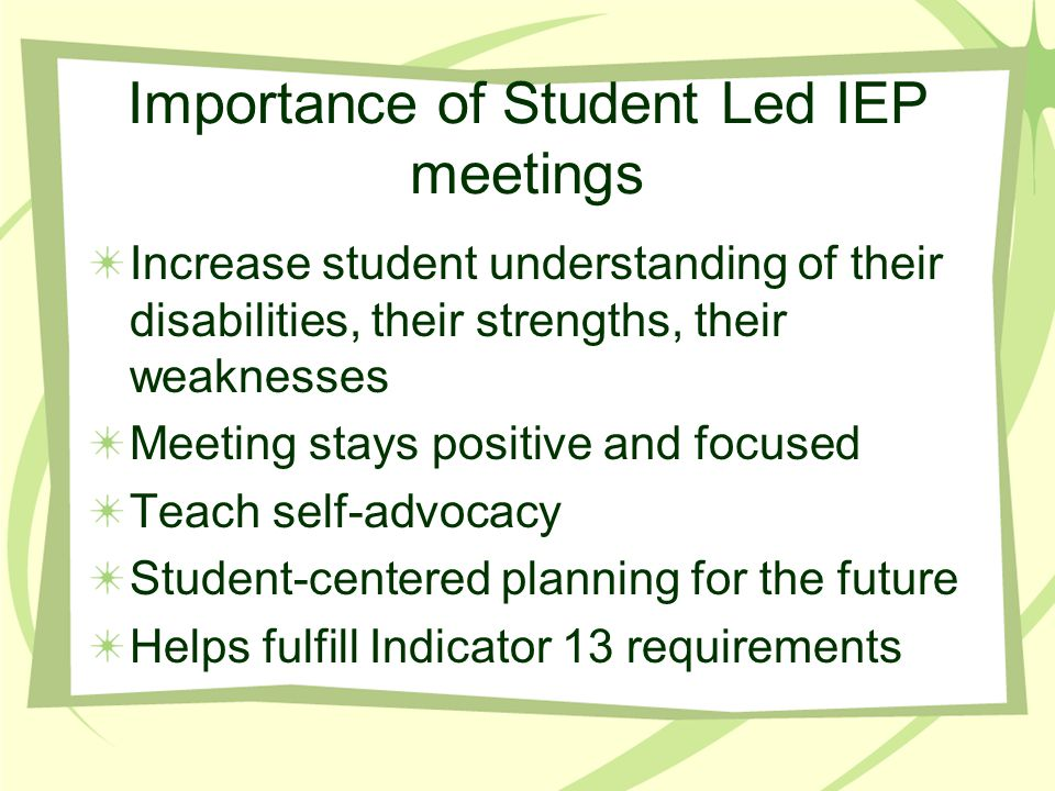 Importance of Student Led IEP meetings Increase student understanding of their disabilities, their strengths, their weaknesses Meeting stays positive and focused Teach self-advocacy Student-centered planning for the future Helps fulfill Indicator 13 requirements