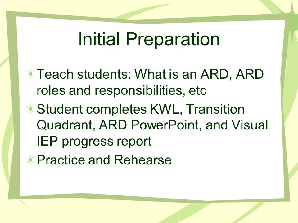 Initial Preparation Teach students: What is an ARD, ARD roles and responsibilities, etc Student completes KWL, Transition Quadrant, ARD PowerPoint, and Visual IEP progress report Practice and Rehearse