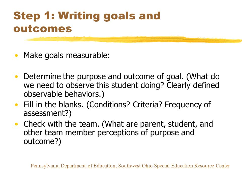 Step 1: Writing goals and outcomes Make goals measurable: Determine the purpose and outcome of goal. (What do we need to observe this student doing? C