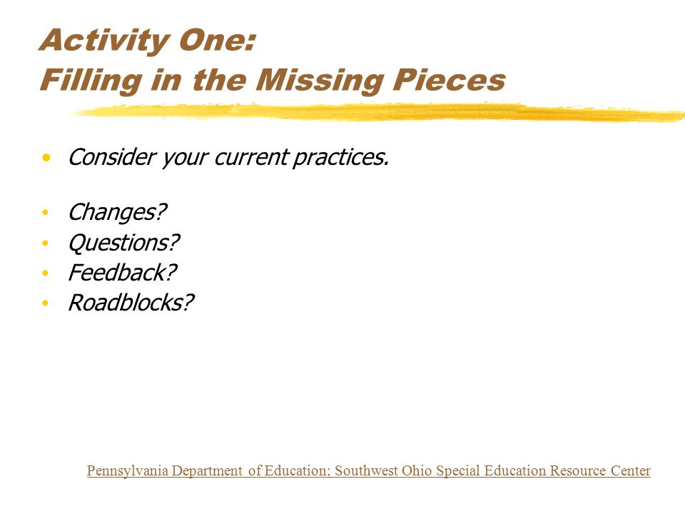 Activity One: Filling in the Missing Pieces Consider your current practices. Changes? Questions? Feedback? Roadblocks? Pennsylvania Department of Educ
