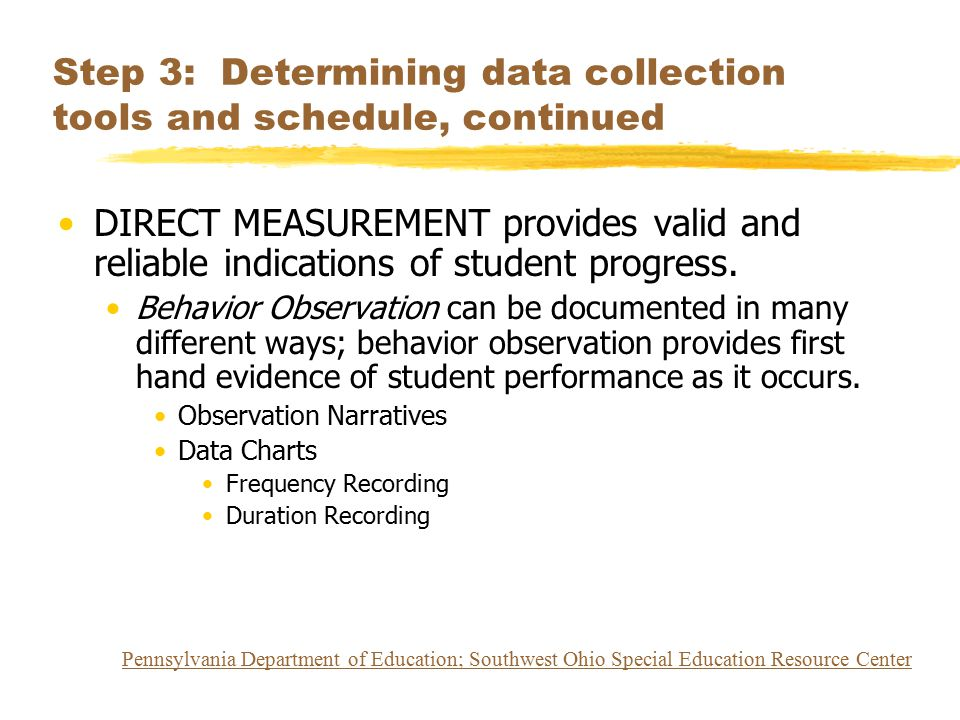 Step 3: Determining data collection tools and schedule, continued DIRECT MEASUREMENT provides valid and reliable indications of student progress. Beha