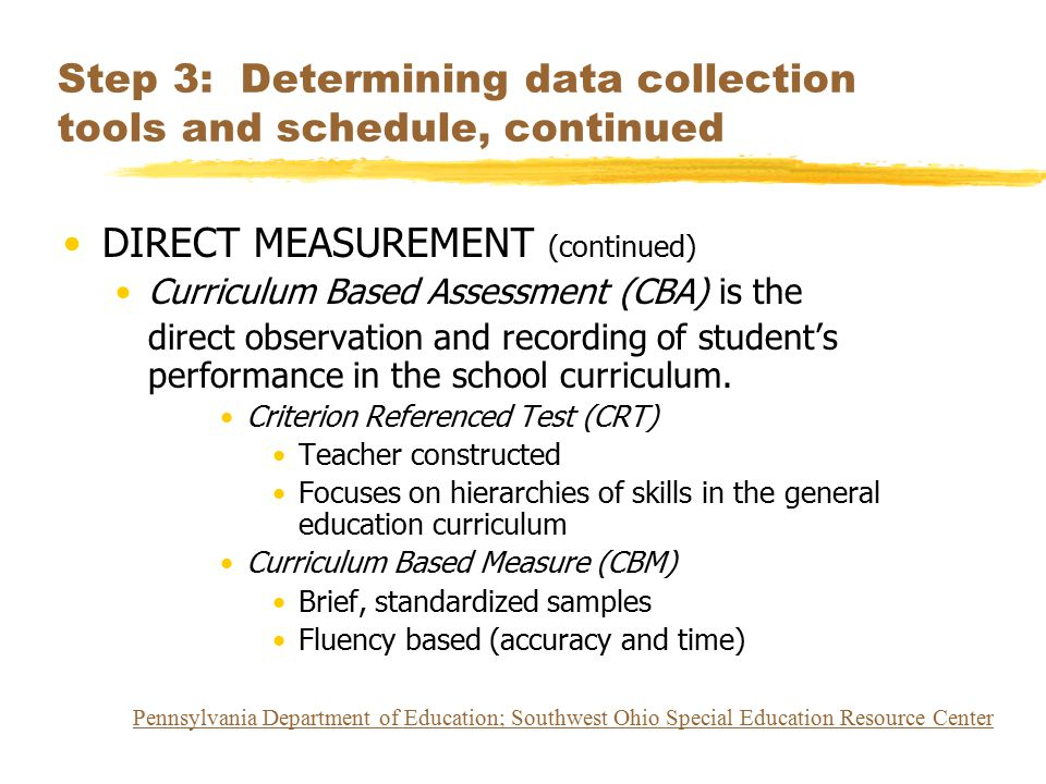 Step 3: Determining data collection tools and schedule, continued DIRECT MEASUREMENT (continued) Curriculum Based Assessment (CBA) is the direct obser