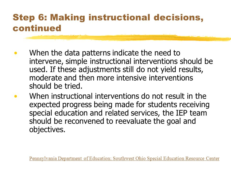 Step 6: Making instructional decisions, continued When the data patterns indicate the need to intervene, simple instructional interventions should be