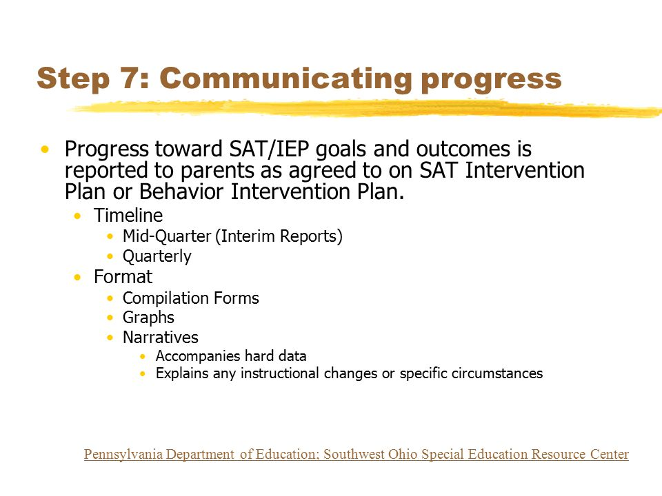 Step 7: Communicating progress Progress toward SAT/IEP goals and outcomes is reported to parents as agreed to on SAT Intervention Plan or Behavior Int