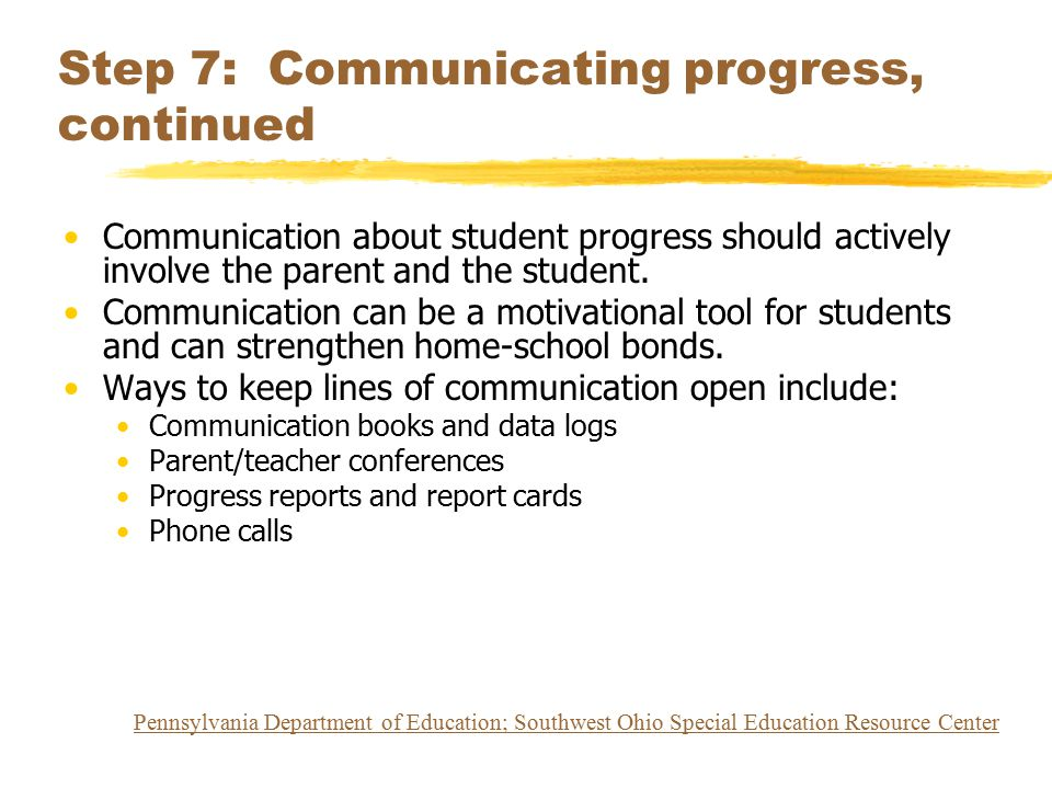 Step 7: Communicating progress, continued Communication about student progress should actively involve the parent and the student. Communication can b