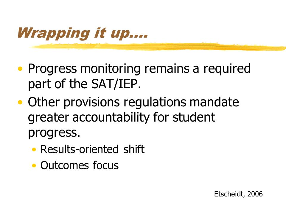 Wrapping it up…. Progress monitoring remains a required part of the SAT/IEP. Other provisions regulations mandate greater accountability for student p