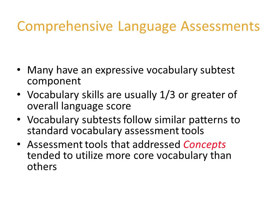 Some Language Assessment Tools that include concepts and a variety of parts of speech Clinical Evaluation of Language Fundamentals (CELF) - Preschool* Boehm Test of Basic Concepts* Preschool Language Scale (PLS) Structured Photographic Expressive Language Test Preschool Language Assessment Instrument Test of Language Development Evaluating Acquired Skills in Communication - Informal Communication Skills Inventory * receptive language tests of concept knowledge