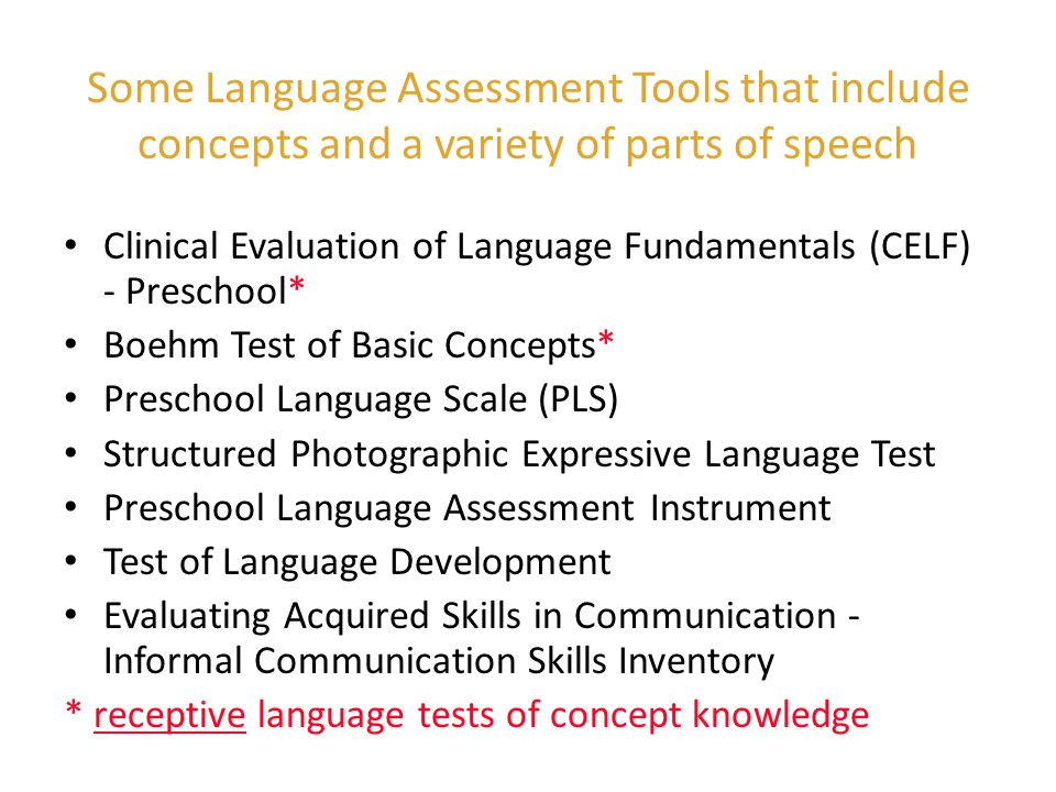 Boehm Test of Basic Concepts Designed for preschoolers Normed for ages 3.0 to 5.0 15 minutes to administer Taped recordings of teacher talk - the language used by teachers in the classrooms 1/3 of directional sentences used at least one concept 70% of vocab items were used by all teachers