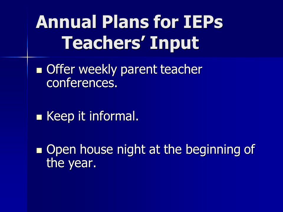 Annual Plans for IEPs Teachers' Input Offer weekly parent teacher conferences.