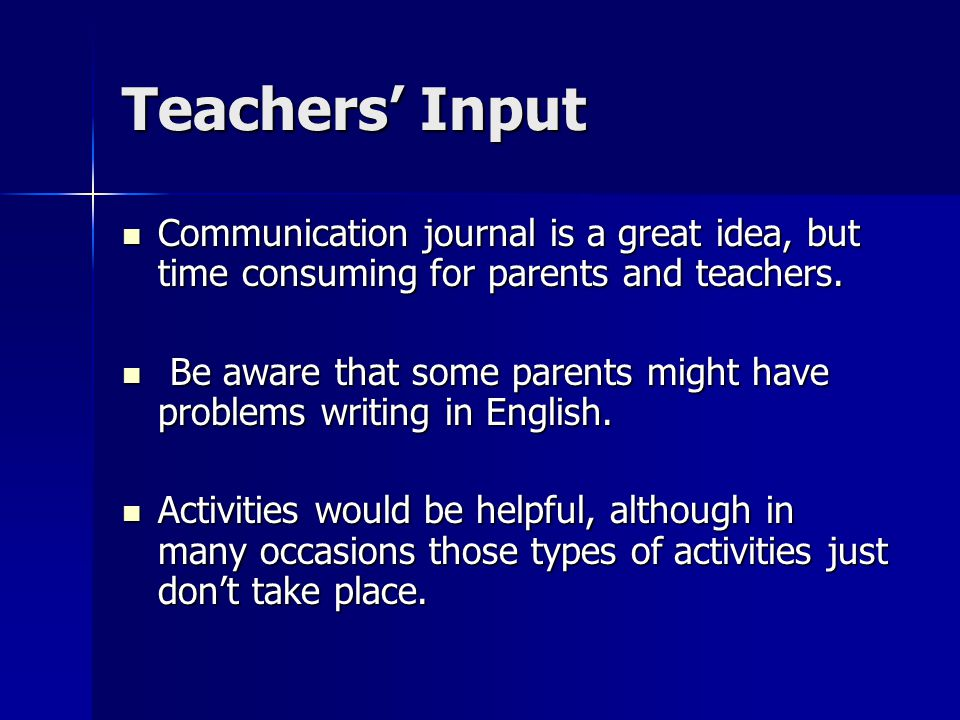 Teachers' Input Communication journal is a great idea, but time consuming for parents and teachers.