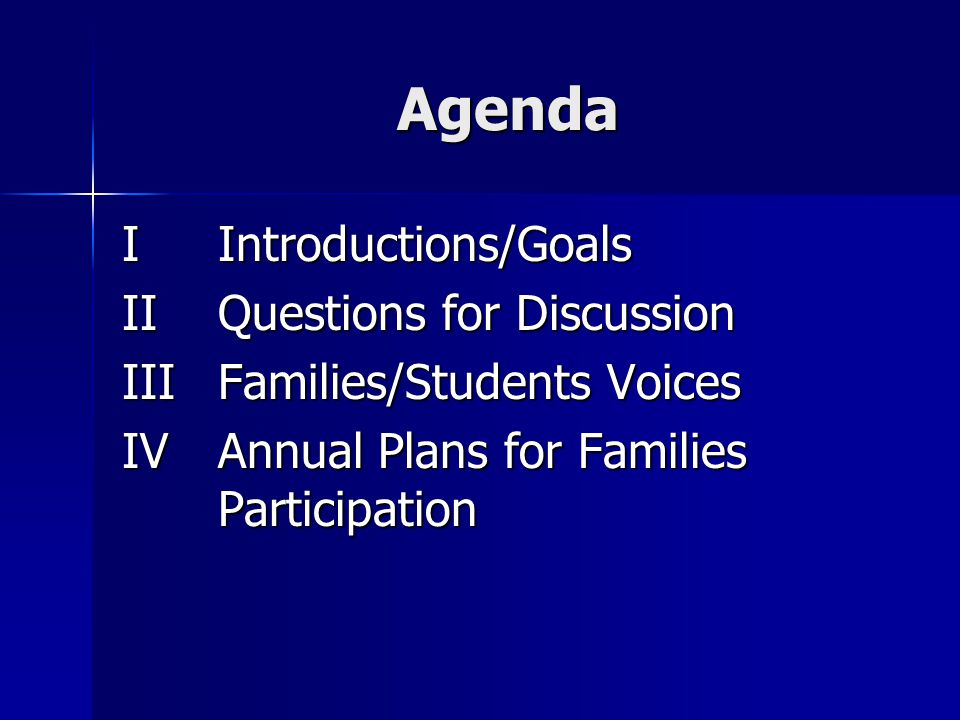 Agenda IIntroductions/Goals IIQuestions for Discussion IIIFamilies/Students Voices IVAnnual Plans for Families Participation