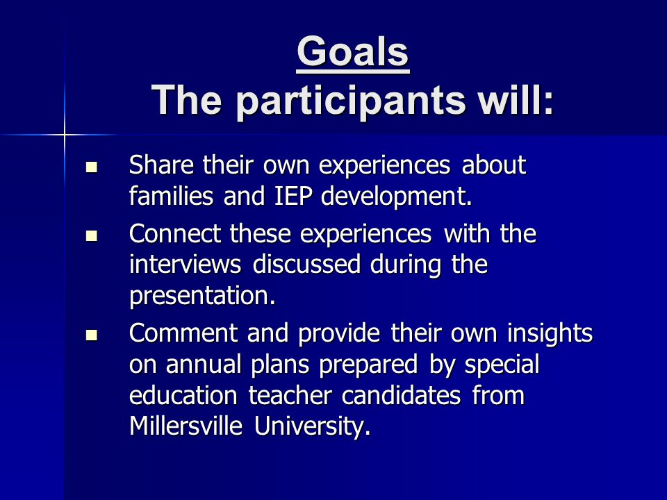 Goals The participants will: Share their own experiences about families and IEP development.
