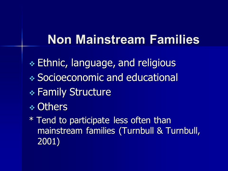 Non Mainstream Families  Ethnic, language, and religious  Socioeconomic and educational  Family Structure  Others * Tend to participate less often than mainstream families (Turnbull & Turnbull, 2001)