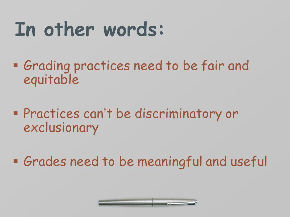 In other words:  Grading practices need to be fair and equitable  Practices can't be discriminatory or exclusionary  Grades need to be meaningful and useful