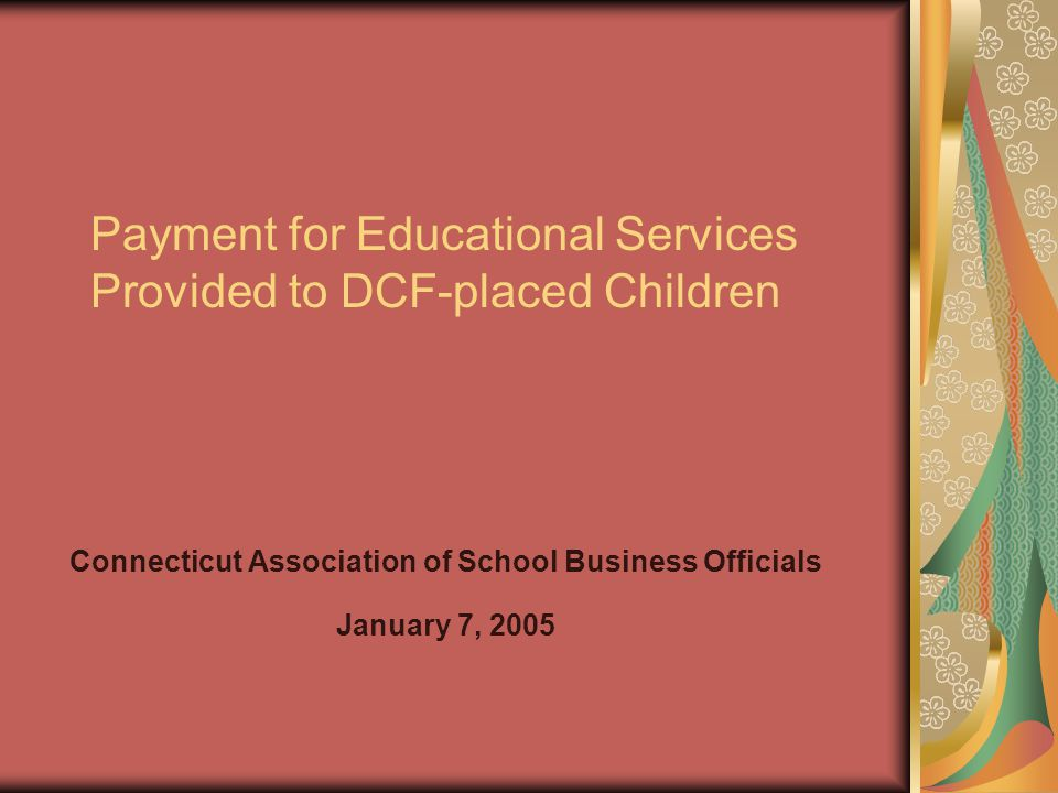 Payment for Educational Services Provided to DCF-placed Children Connecticut Association of School Business Officials January 7, 2005