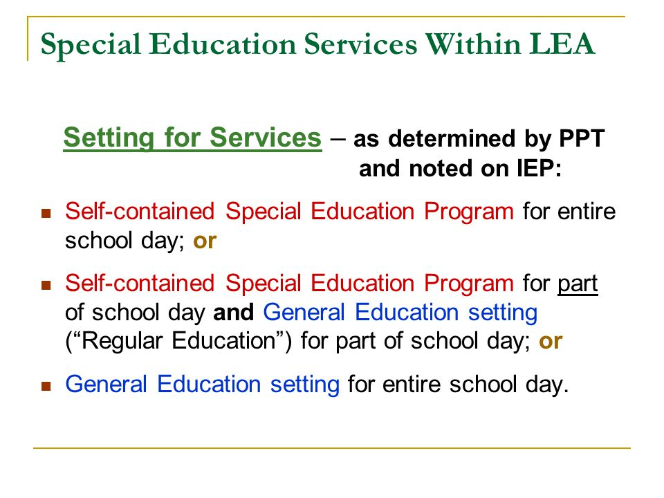 Special Education Services Within LEA Setting for Services – as determined by PPT and noted on IEP: Self-contained Special Education Program for entire school day; or Self-contained Special Education Program for part of school day and General Education setting ( Regular Education ) for part of school day; or General Education setting for entire school day.