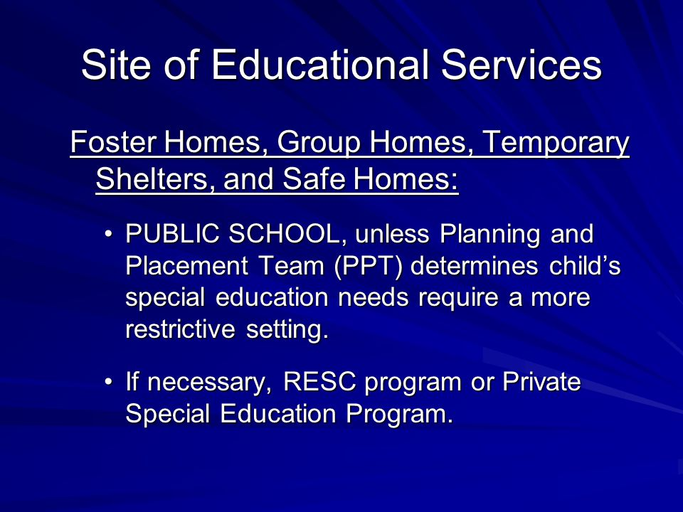 Site of Educational Services Foster Homes, Group Homes, Temporary Shelters, and Safe Homes: PUBLIC SCHOOL, unless Planning and Placement Team (PPT) determines child's special education needs require a more restrictive setting.PUBLIC SCHOOL, unless Planning and Placement Team (PPT) determines child's special education needs require a more restrictive setting.
