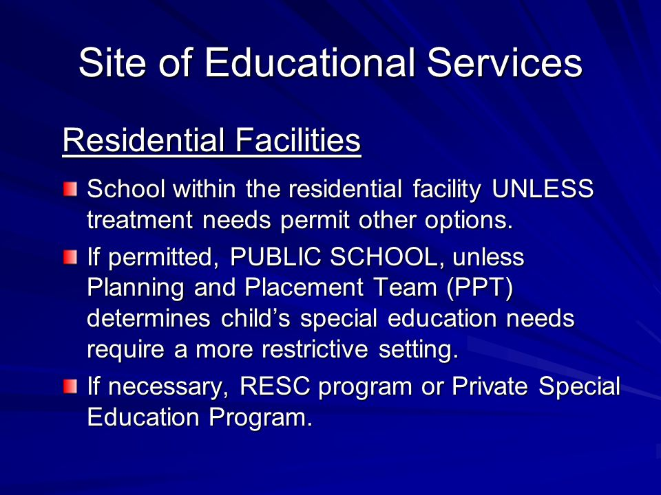 Site of Educational Services Residential Facilities School within the residential facility UNLESS treatment needs permit other options.