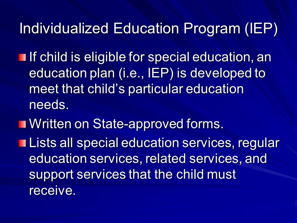 Individualized Education Program (IEP) If child is eligible for special education, an education plan (i.e., IEP) is developed to meet that child's particular education needs.