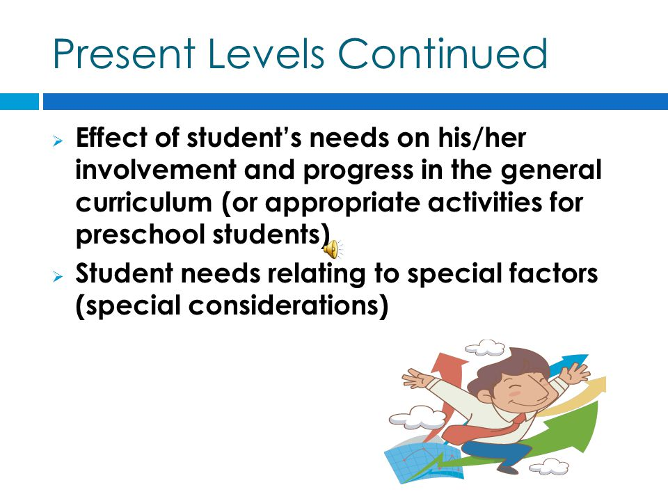 Present Levels Continued  Effect of student's needs on his/her involvement and progress in the general curriculum (or appropriate activities for preschool students)  Student needs relating to special factors (special considerations)