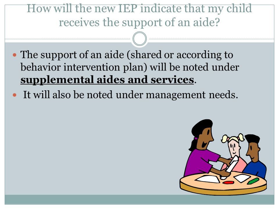 How will the new IEP indicate that my child receives the support of an aide.