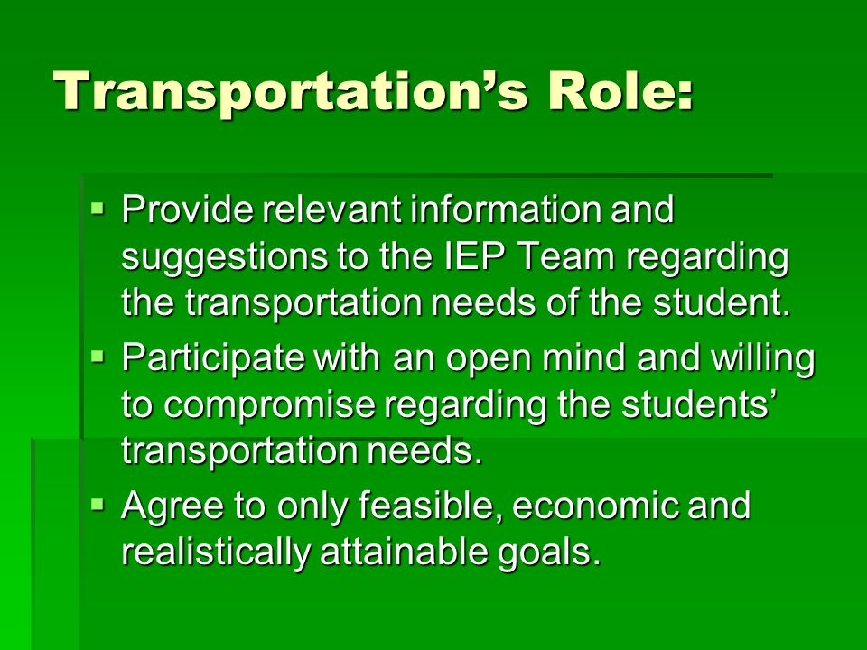 Transportation's Role:  Provide relevant information and suggestions to the IEP Team regarding the transportation needs of the student.