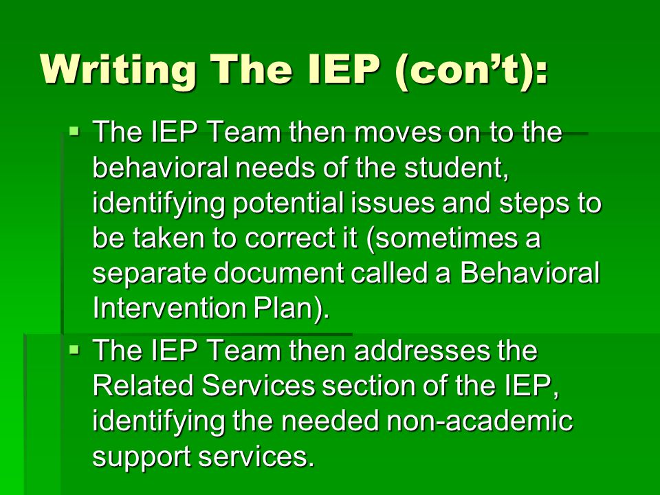 Writing The IEP (con't):  The IEP Team then moves on to the behavioral needs of the student, identifying potential issues and steps to be taken to correct it (sometimes a separate document called a Behavioral Intervention Plan).