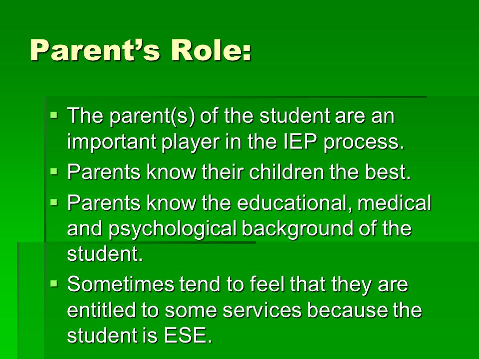 Parent's Role:  The parent(s) of the student are an important player in the IEP process.