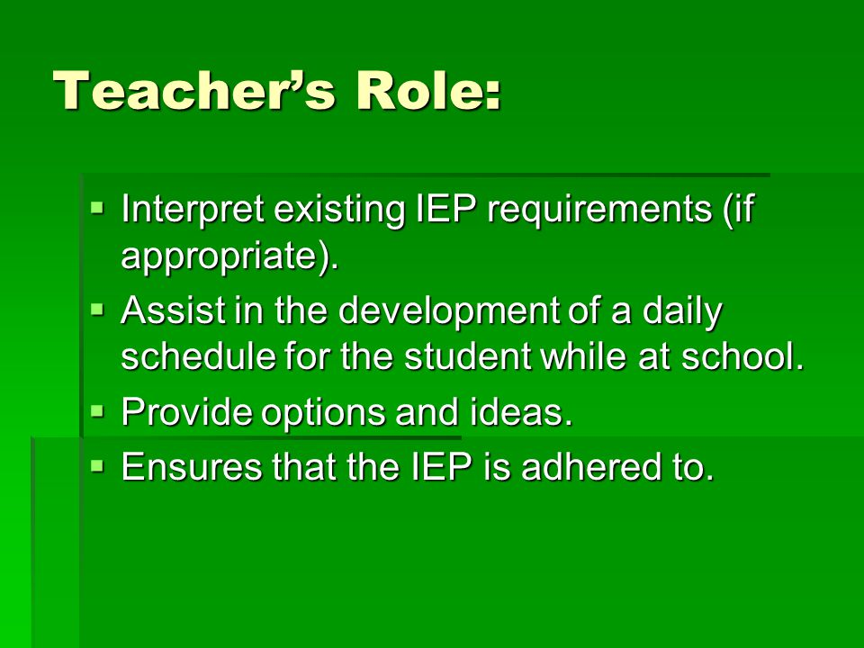 Teacher's Role:  Interpret existing IEP requirements (if appropriate).
