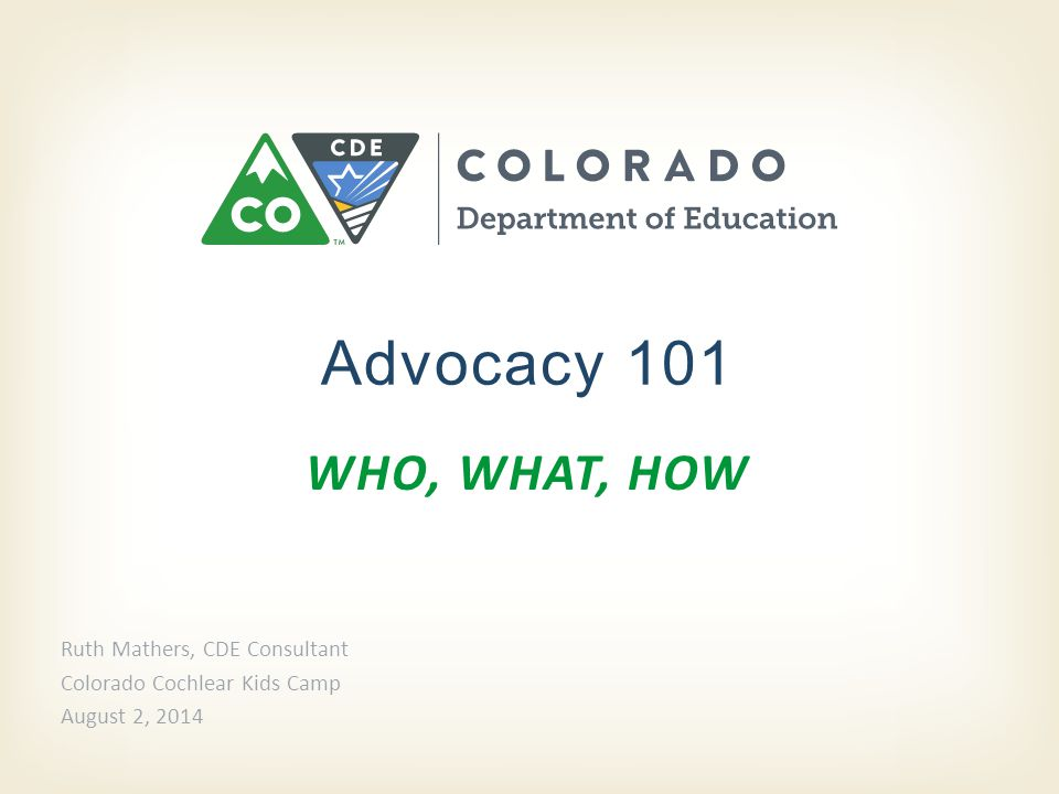 WHO, WHAT, HOW Advocacy 101 Ruth Mathers, CDE Consultant Colorado Cochlear Kids Camp August 2, 2014
