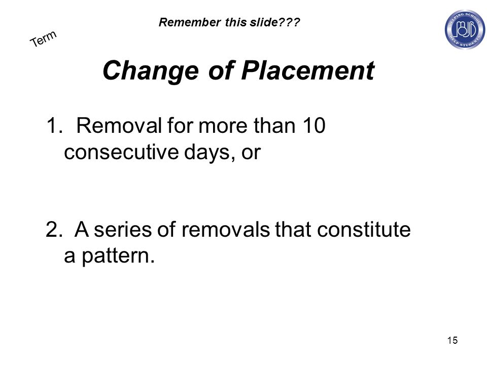 15 Term Change of Placement 1. Removal for more than 10 consecutive days, or 2.