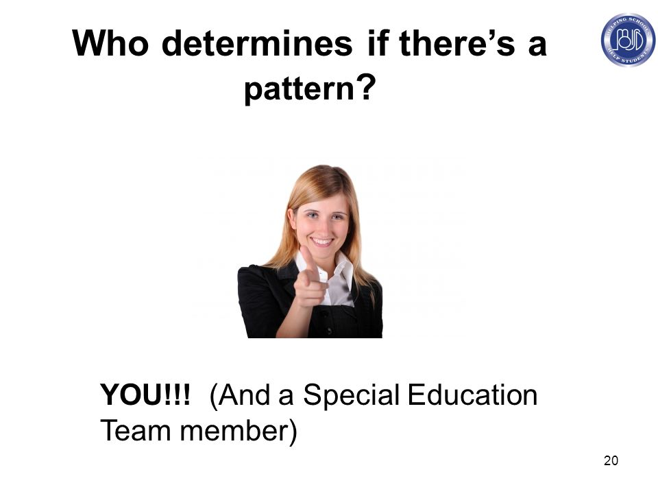 20 Who determines if there's a pattern YOU!!! (And a Special Education Team member)