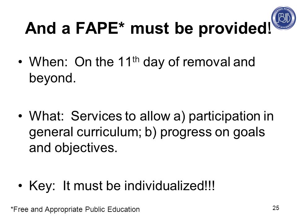 25 And a FAPE* must be provided. When: On the 11 th day of removal and beyond.