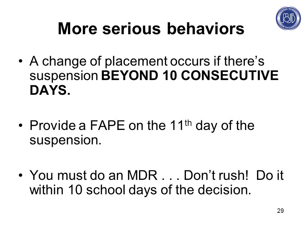 29 More serious behaviors A change of placement occurs if there's suspension BEYOND 10 CONSECUTIVE DAYS.