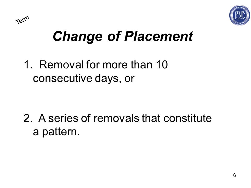 6 Term Change of Placement 1. Removal for more than 10 consecutive days, or 2.